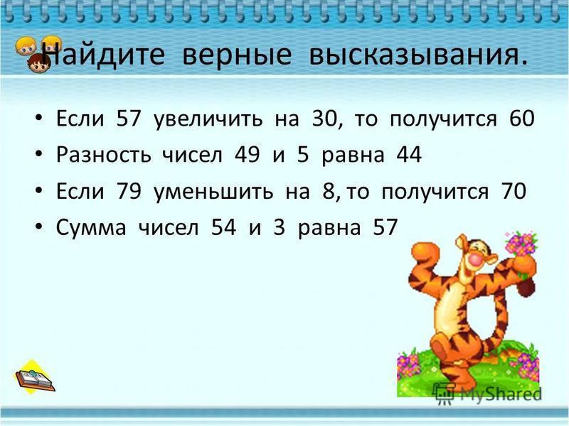 Найдите верные высказывания. Если 57 увеличить на 30, то получится 60 Разность чисел 49 и 5 равна 44 Если 79 уменьшить на 8, то получится 70 Сумма чисел 54 и 3 равна 57