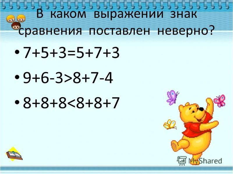 В каком выражении знак сравнения поставлен неверно? 7+5+3=5+7+3 9+6-3>8+7-4 8+8+8<8+8+7