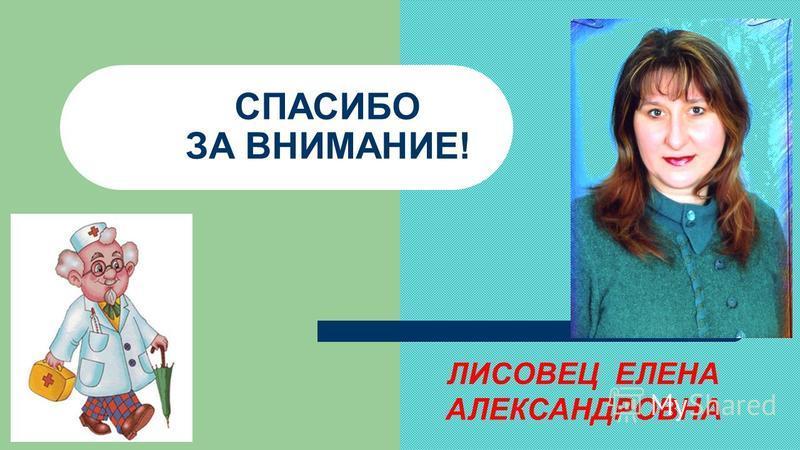 ЛИСОВЕЦ ЕЛЕНА АЛЕКСАНДРОВНА СПАСИБО ЗА ВНИМАНИЕ!