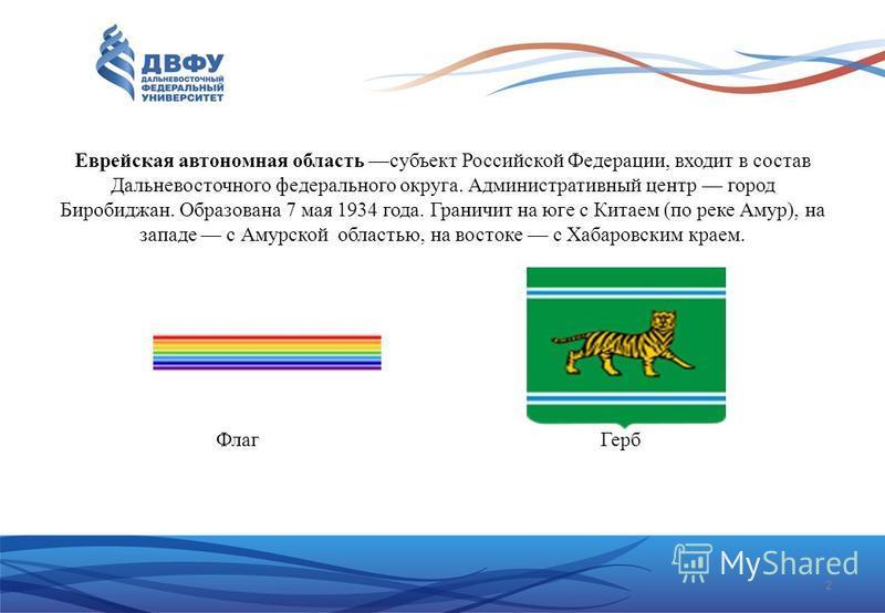 2 Еврейская автономная область субъект Российской Федерации, входит в состав Дальневосточного федерального округа. Административный центр город Биробиджан. Образована 7 мая 1934 года. Граничит на юге с Китаем (по реке Амур), на западе с Амурской обла
