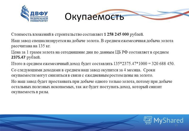 Окупаемость Стоимость вложений в строительство составляет 1 258 245 000 рублей. Наш завод специализируется на добыче золота. В среднем ежемесячная добыча золота рассчитана на 135 кг. Цена за 1 грамм золота на сегодняшние дни по данным ЦБ РФ составляе