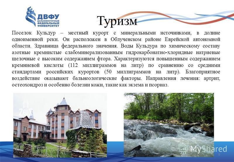 9 Туризм Поселок Кульдур – местный курорт с минеральными источниками, в долине одноименной реки. Он расположен в Облученском районе Еврейской автономной области. Здравница федерального значения. Воды Кульдура по химическому составу азотные кремнистые