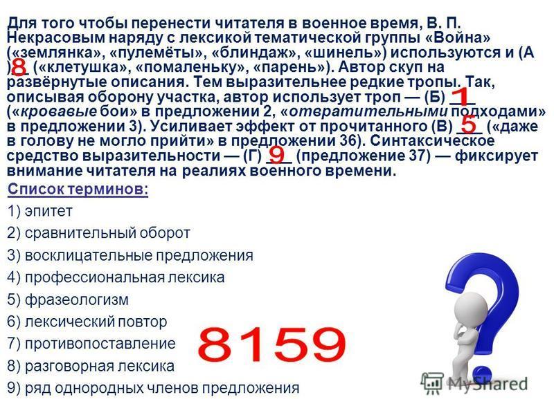 Для того чтобы перенести читателя в военное время, В. П. Некрасовым наряду с лексикой тематической группы «Война» («землянка», «пулемёты», «блиндаж», «шинель») используются и (А )__ («клетушка», «помаленьку», «парень»). Автор скуп на развёрнутые опис