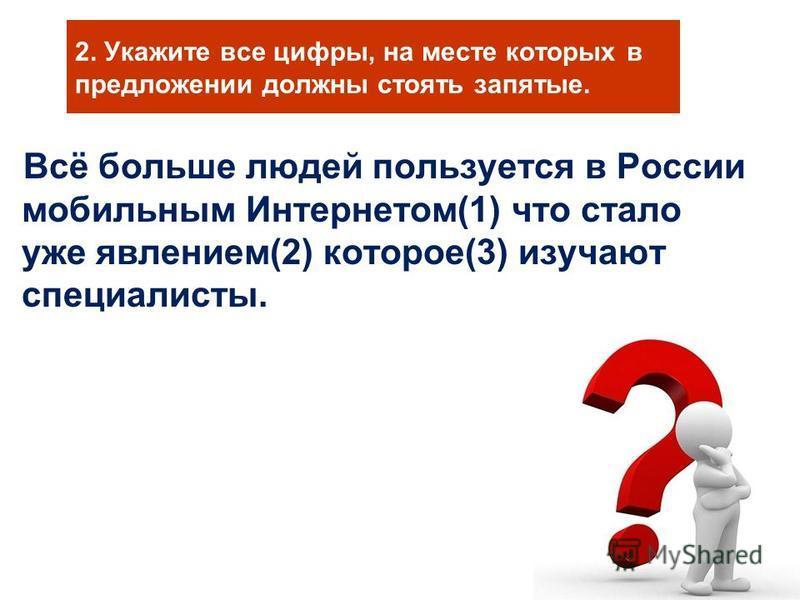 2. Укажите все цифры, на месте которых в предложении должны стоять запятые. Всё больше людей пользуется в России мобильным Интернетом(1) что стало уже явлением(2) которое(3) изучают специалисты.