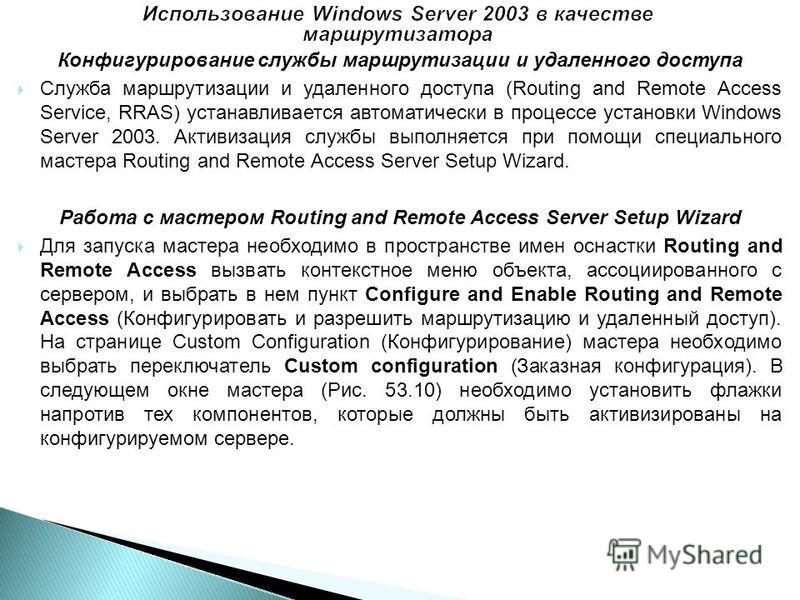 Конфигурирование службы маршрутизации и удаленного доступа Служба маршрутизации и удаленного доступа (Routing and Remote Access Service, RRAS) устанавливается автоматически в процессе установки Windows Server 2003. Активизация службы выполняется при