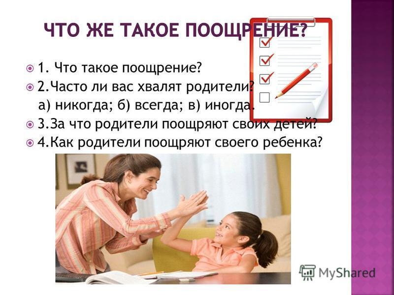 1. Что такое поощрение? 2. Часто ли вас хвалят родители? а) никогда; б) всегда; в) иногда. 3. За что родители поощряют своих детей? 4. Как родители поощряют своего ребенка?