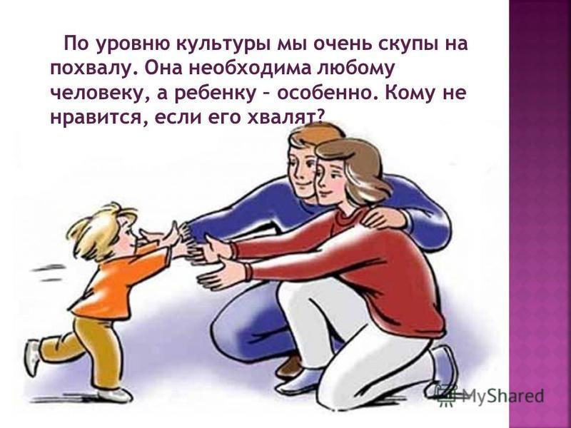 По уровню культуры мы очень скупы на похвалу. Она необходима любому человеку, а ребенку – особенно. Кому не нравится, если его хвалят?