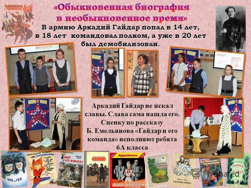 В армию Аркадий Гайдар попал в 14 лет, в 18 лет командовал полком, а уже в 20 лет был демобилизован. Аркадий Гайдар не искал славы. Слава сама нашла его. Сценку по рассказу Б. Емельянова «Гайдар и его команда» исполняют ребята 6А класса