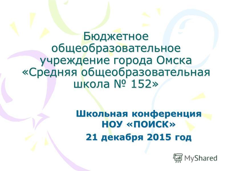 Бюджетное общеобразовательное учреждение города Омска «Средняя общеобразовательная школа 152» Школьная конференция НОУ «ПОИСК» 21 декабря 2015 год