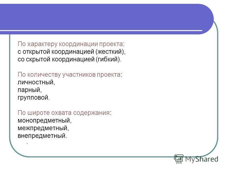 По характеру координации проекта: с открытой координацией (жесткий), со скрытой координацией (гибкий). По количеству участников проекта: личностный, парный, групповой. По широте охвата содержания: моно предметный, межпредметный, вне предметный..