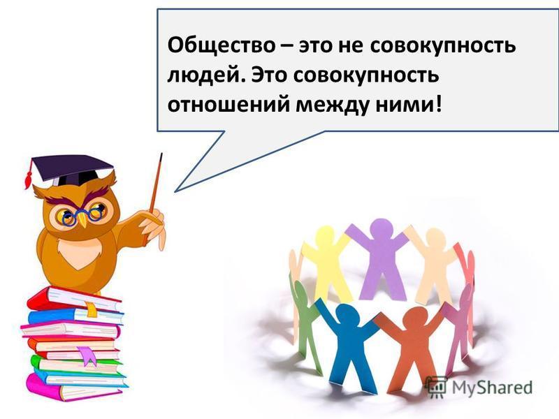 Общество – это не совокупность людей. Это совокупность отношений между ними!