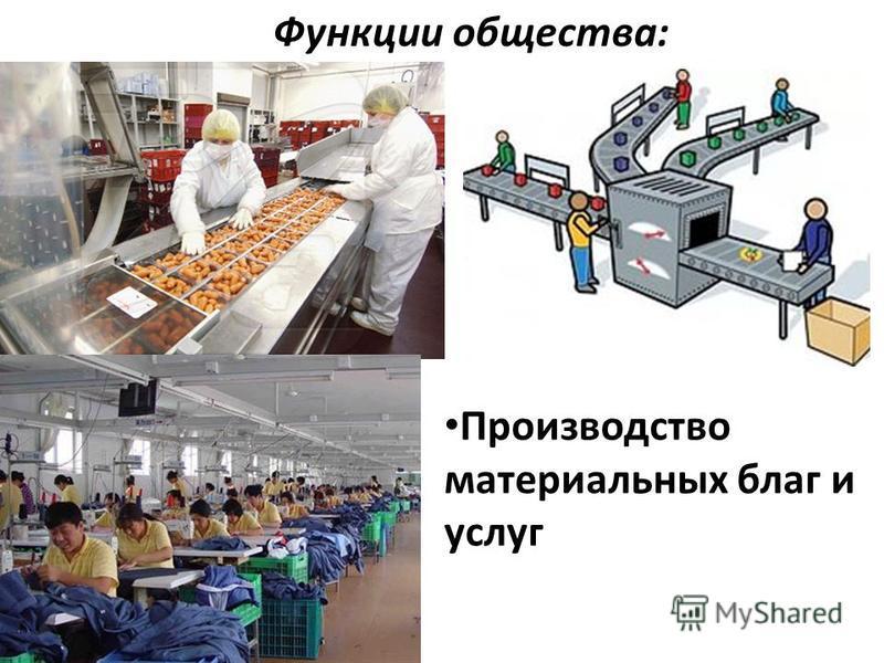 Функции общества: Производство материальных благ и услуг