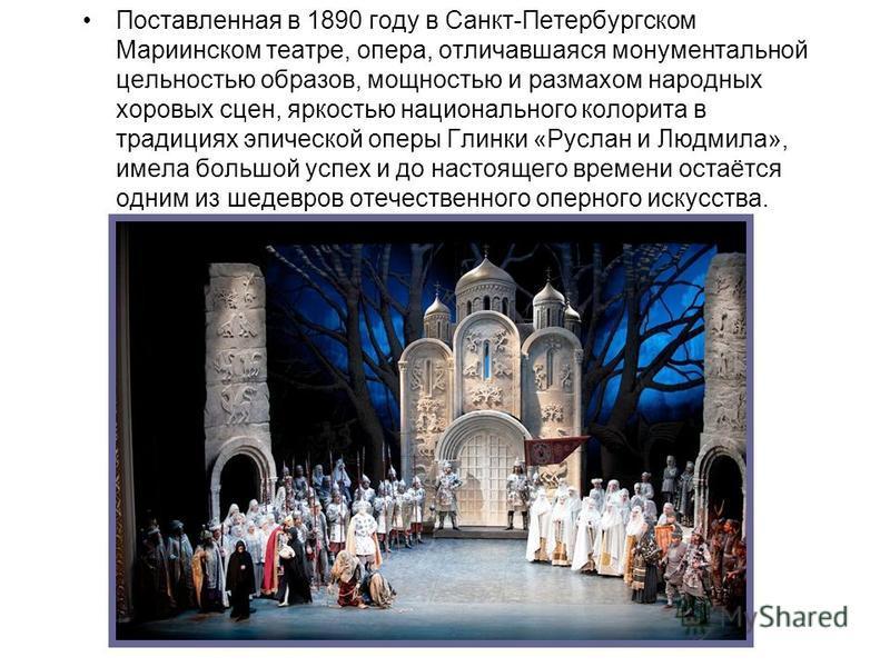 Поставленная в 1890 году в Санкт-Петербургском Мариинском театре, опера, отличавшаяся монументальной цельностью образов, мощностью и размахом народных хоровых сцен, яркостью национального колорита в традициях эпической оперы Глинки «Руслан и Людмила»