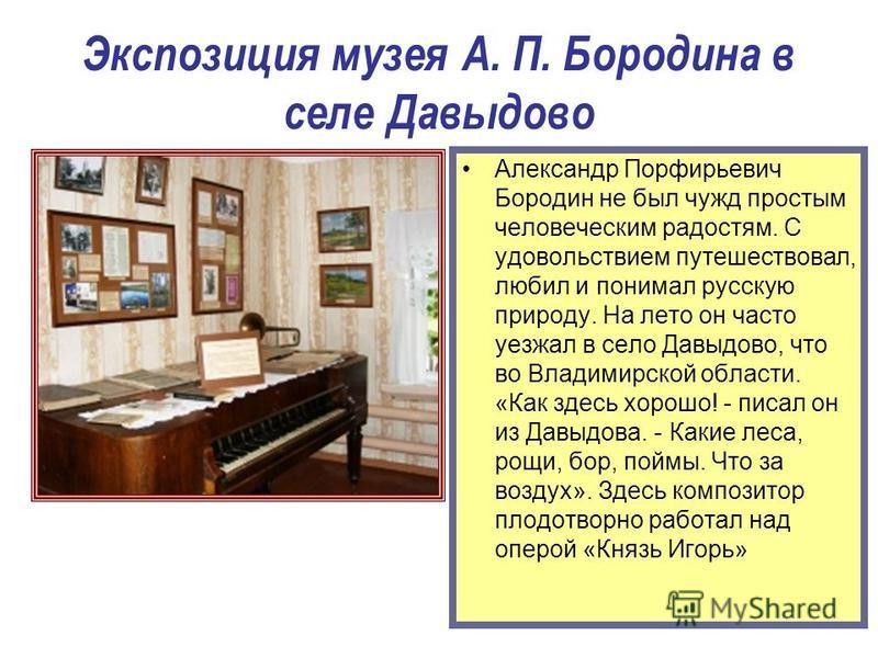 Экспозиция музея А. П. Бородина в селе Давыдово Александр Порфирьевич Бородин не был чужд простым человеческим радостям. С удовольствием путешествовал, любил и понимал русскую природу. На лето он часто уезжал в село Давыдово, что во Владимирской обла