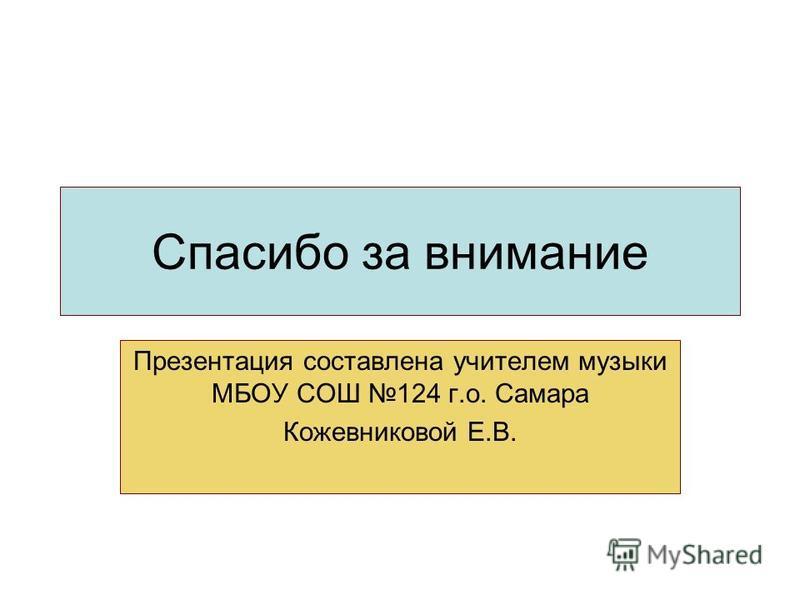 Спасипо за внимание Презентация составлена учителем музыки МБОУ СОШ 124 г.о. Самара Кожевниковой Е.В.