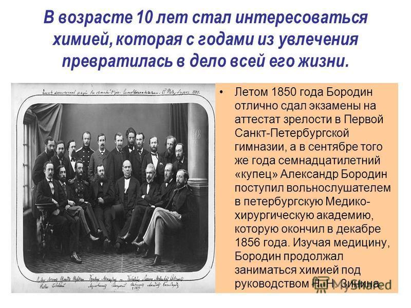 В возрасте 10 лет стал интересоваться химией, которая с годами из увлечения превратилась в дело всей его жизни. Летом 1850 года Бородин отлично сдал экзамены на аттестат зрелости в Первой Санкт-Петербургской гимназии, а в сентябре того же года семнад