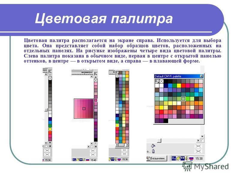 Цветовая палитра Цветовая палитра располагается на экране справа. Используется для выбора цвета. Она представляет собой набор образцов цветов, расположенных на отдельных панелях. На рисунке изображены четыре вида цветовой палитры. Слева палитра показ