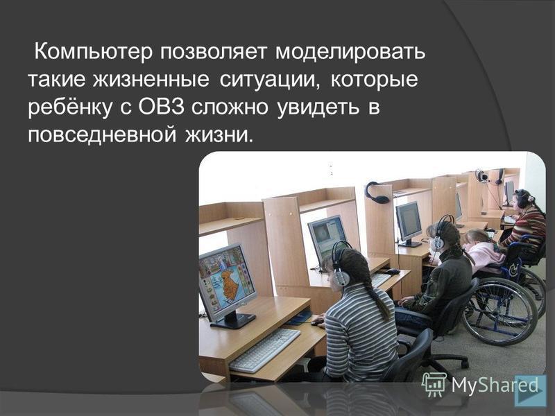 Компьютер позволяет моделировать такие жизненные ситуации, которые ребёнку с ОВЗ сложно увидеть в повседневной жизни.