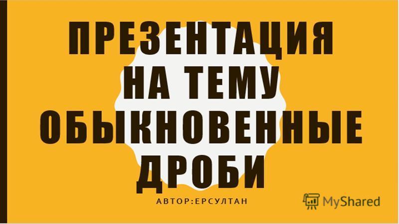 ПРЕЗЕНТАЦИЯ НА ТЕМУ Обыкновенные дроби Автор:Ерсултан