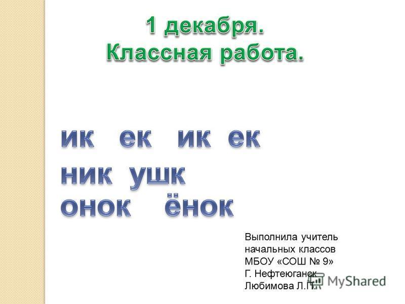 Выполнила учитель начальных классов МБОУ «СОШ 9» Г. Нефтеюганск Любимова Л.П.