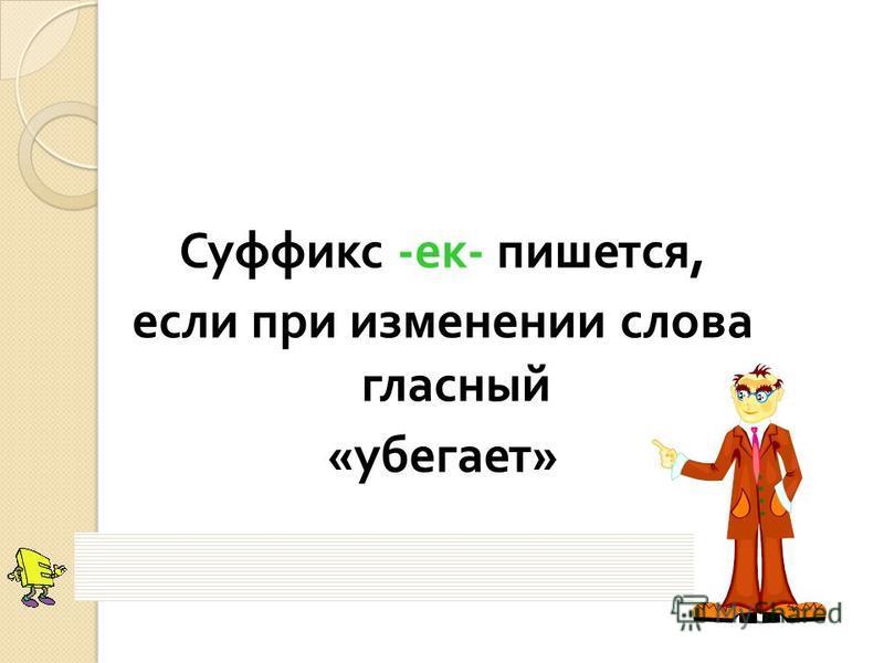 Суффикс - ек - пишется, если при изменении слова гласный « убегает »