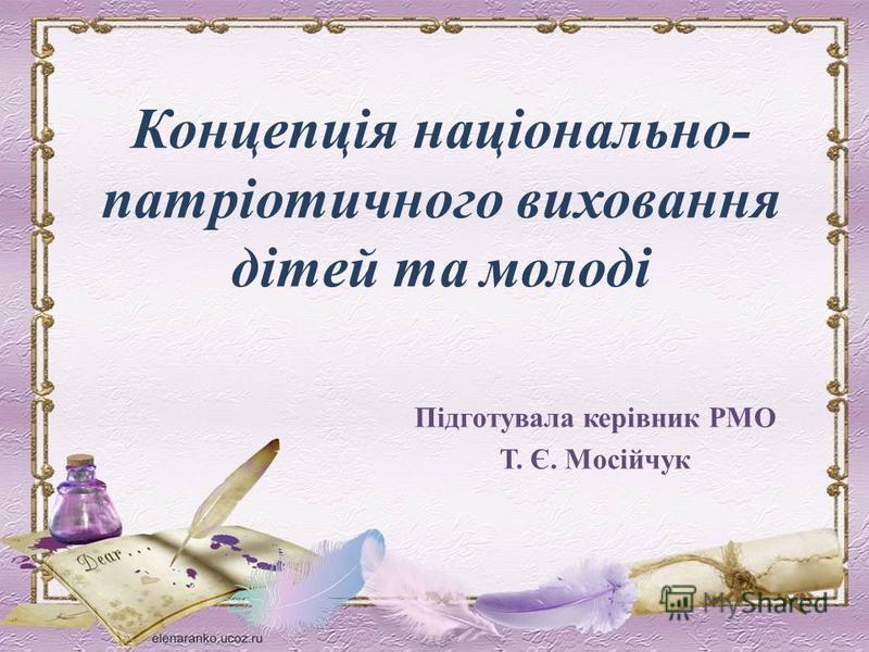 Концепція національно- патріотичного виховання дітей та молоді Підготувала керівник РМО Т. Є. Мосійчук