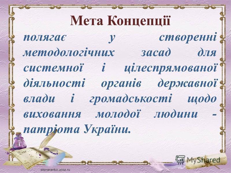 Мета Концепції полягає у створенні методологічних засад для системної і цілеспрямованої діяльності органів державної влади і громадськості щодо виховання молодої людини - патріота України.