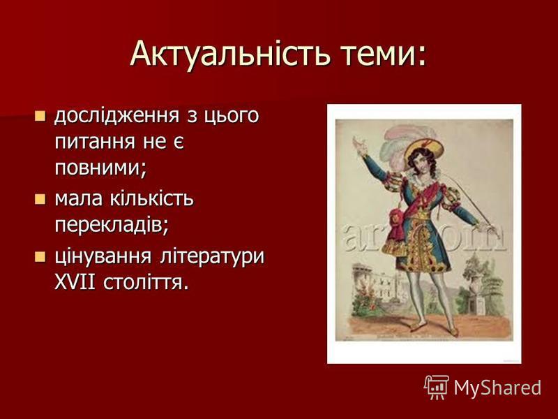 Актуальність теми: дослідження з цього питання не є повними; дослідження з цього питання не є повними; мала кількість перекладів; мала кількість перекладів; цінування літератури XVІІ століття. цінування літератури XVІІ століття.