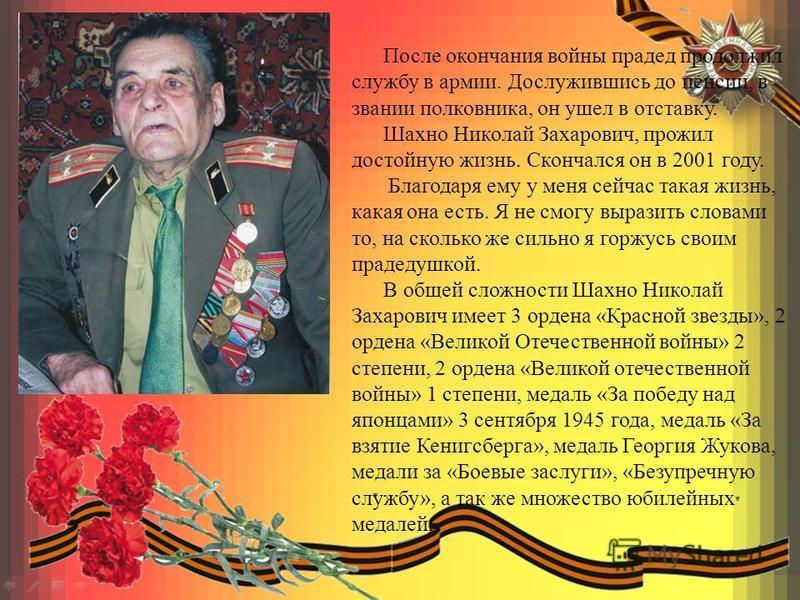 После окончания войны прадед продолжил службу в армии. Дослужившись до пенсии, в звании полковника, он ушел в отставку. Шахно Николай Захарович, прожил достойную жизнь. Скончался он в 2001 году. Благодаря ему у меня сейчас такая жизнь, какая она есть
