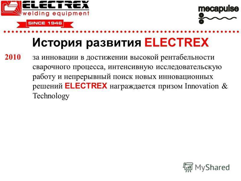 История развития ELECTREX 2010 за инновации в достижении высокой рентабельности сварочного процесса, интенсивную исследовательскую работу и непрерывный поиск новых инновационных решений ELECTREX награждается призом Innovation & Technology