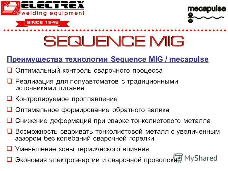 Преимущества технологии Sequence MIG / mecapulse Оптимальный контроль сварочного процесса Реализация для полуавтоматов с традиционными источниками питания Контролируемое проплавление Оптимальное формирование обратного валика Снижение деформаций при с