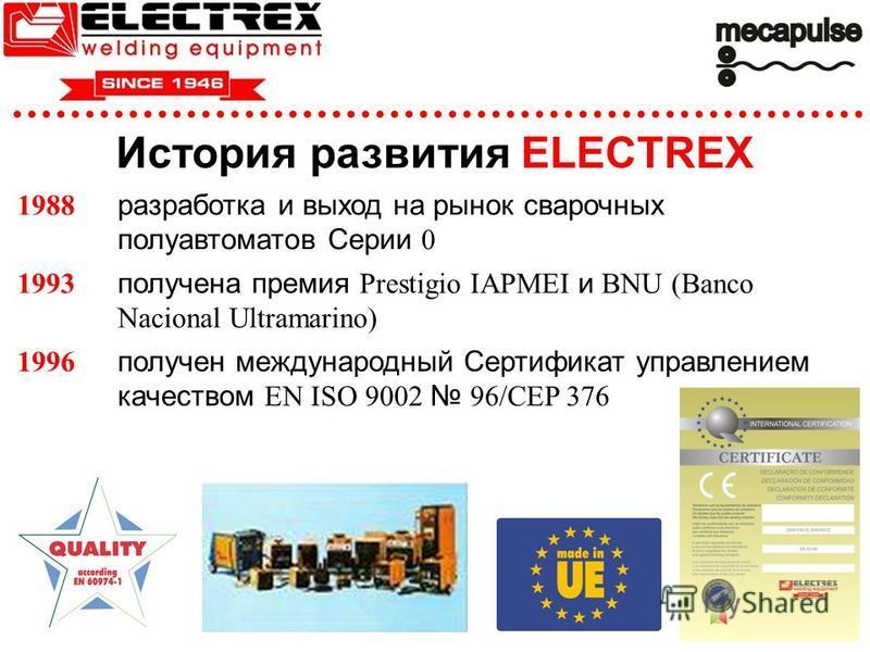 История развития ELECTREX 1988 разработка и выход на рынок сварочных полуавтоматов Серии 0 1993 получена премия Prestigio IAPMEI и BNU (Banco Nacional Ultramarino) 1996 получен международный Сертификат управлением качеством EN ISO 9002 96/CEP 376
