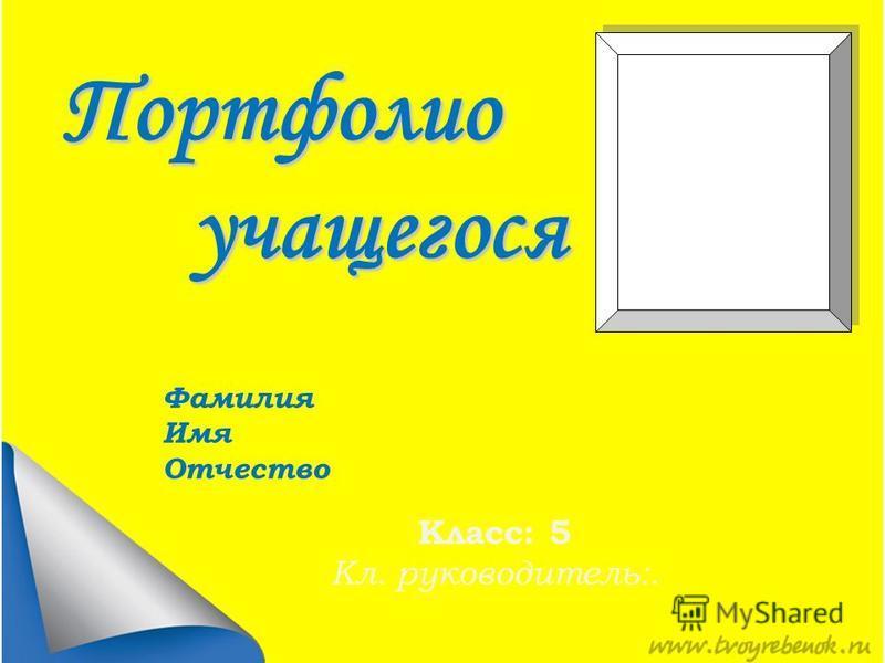 Портфолио учащегося учащегося Фамилия Имя Отчество Класс: 5 Кл. руководитель:.