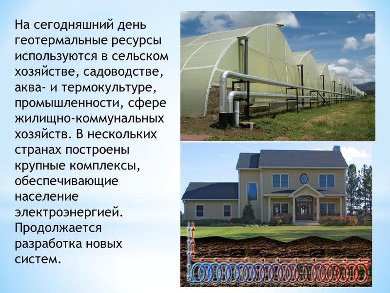 На сегодняшний день геотермальные ресурсы используются в сельском хозяйстве, садоводстве, аква- и термо культуре, промышленности, сфере жилищно-коммунальных хозяйств. В нескольких странах построены крупные комплексы, обеспечивающие население электроэ