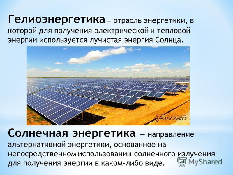 Гелиоэнергетика отрасль энергетики, в которой для получения электрической и тепловой энергии используется лучистая энергия Солнца. Солнечная энергетика направление альтернативной энергетики, основанное на непосредственном использовании солнечного изл