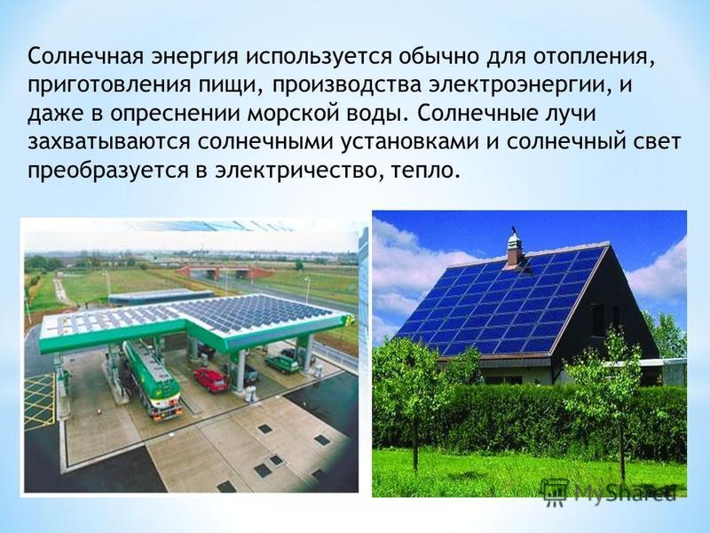 Солнечная энергия используется обычно для отопления, приготовления пищи, производства электроэнергии, и даже в опреснении морской воды. Солнечные лучи захватываются солнечными установками и солнечный свет преобразуется в электричество, тепло.