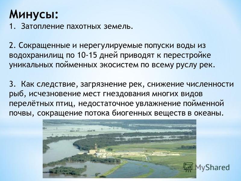 Минусы: 1. Затопление пахотных земель. 2. Сокращенные и нерегулируемые попуски воды из водойхранилищ по 10-15 дней приводят к перестройке уникальных пойменных экосистем по всему руслу рек. 3. Как следствие, загрязнение рек, снижение численности рыб,