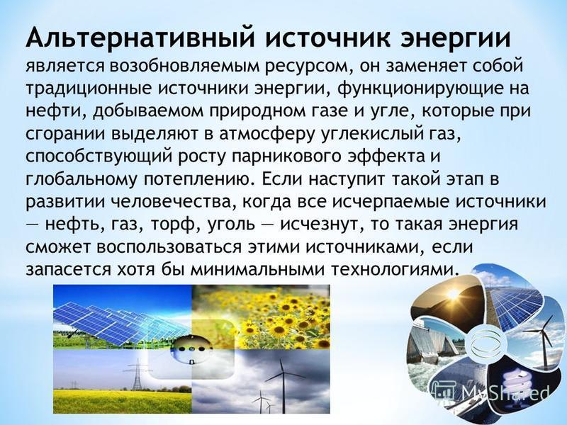 Альтернативный источник энергии является возобновляемым ресурсом, он заменяет собой традиционные источники энергии, функционирующие на нефти, добываемом природном газе и угле, которые при сгорании выделяют в атмосферу углекислый газ, способствующий р
