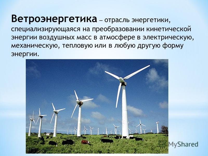 Ветроэнергетика отрасль энергетики, специализирующаяся на преобразовании кинетической энергии воздушных масс в атмосфере в электрическую, механическую, тепловую или в любую другую форму энергии.