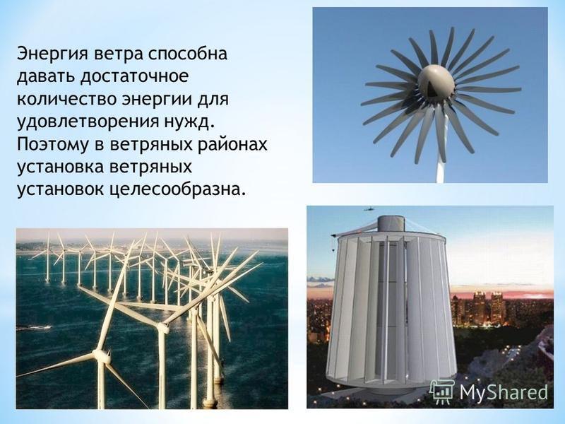 Энергия ветра способна давать достаточное количество энергии для удовлетворения нужд. Поэтому в ветряных районах установка ветряных установок целесообразна.