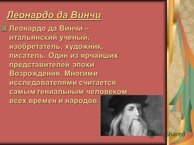Леонардо да Винчи Леонардо да Винчи – итальянский ученый, изобретатель, художник, писатель. Один из ярчайших представителей эпохи Возрождения. Многими исследователями считается самым гениальным человеком всех времен и народов.
