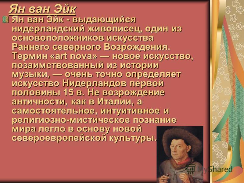 Ян ван Эйк Ян ван Эйк - выдающийся нидерландский живописец, один из основоположников искусства Раннего северного Возрождения. Термин «art nova» новое искусство, позаимствованный из истории музыки, очень точно определяет искусство Нидерландов первой п