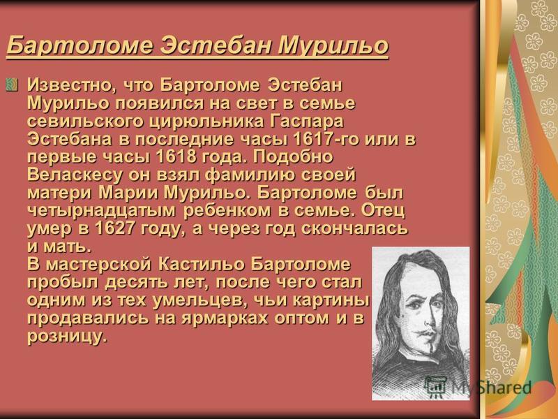 Бартоломе Эстебан Мурильо Известно, что Бартоломе Эстебан Мурильо появился на свет в семье севильского цирюльника Гаспара Эстебана в последние часы 1617-го или в первые часы 1618 года. Подобно Веласкесу он взял фамилию своей матери Марии Мурильо. Бар