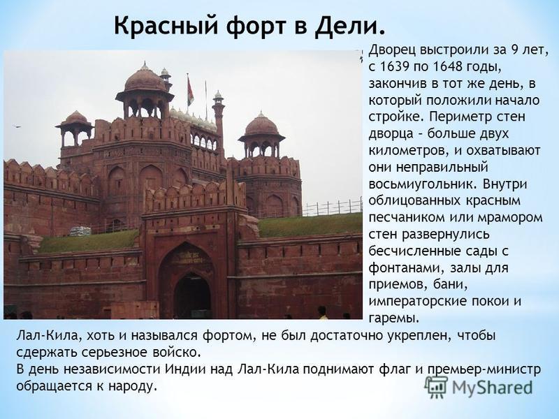 Красный форт в Дели. Дворец выстроили за 9 лет, с 1639 по 1648 годы, закончив в тот же день, в который положили начало стройке. Периметр стен дворца – больше двух километров, и охватывают они неправильный восьмиугольник. Внутри облицованных красным п