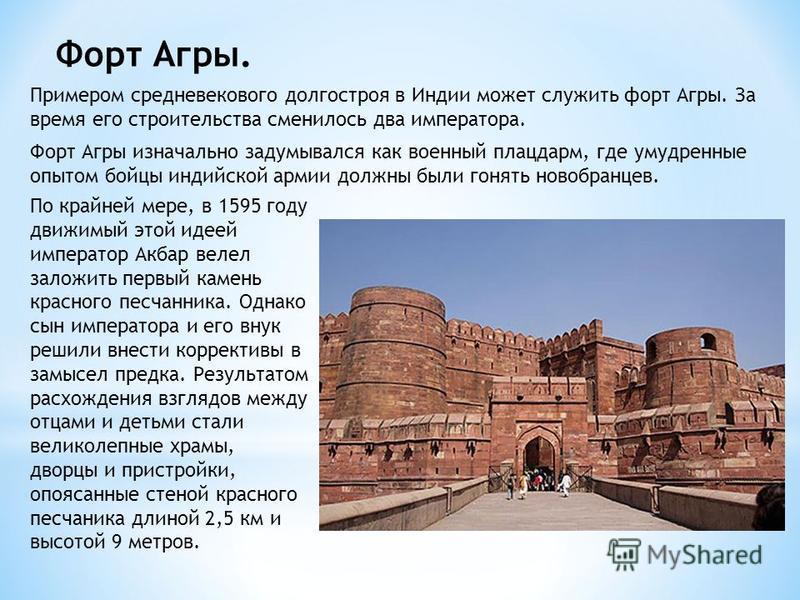 Форт Агры. Примером средневекового долгостроя в Индии может служить форт Агры. За время его строительства сменилось два императора. Форт Агры изначально задумывался как военный плацдарм, где умудренные опытом бойцы индийской армии должны были гонять