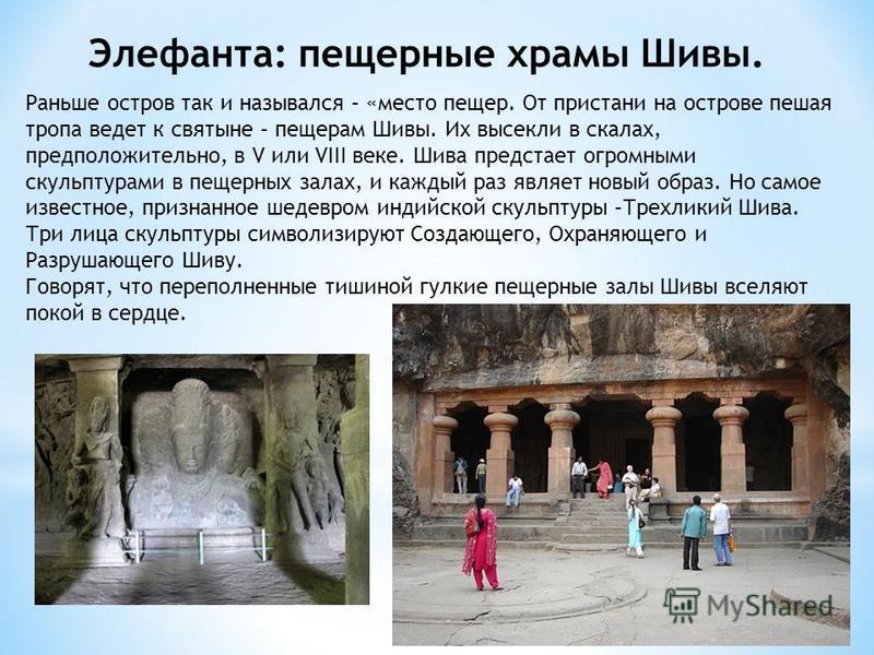 Элефанта: пещерные храмы Шивы. Раньше остров так и назывался – «место пещер. От пристани на острове пешая тропа ведет к святыне – пещерам Шивы. Их высекли в скалах, предположительно, в V или VIII веке. Шива предстает огромными скульптурами в пещерных