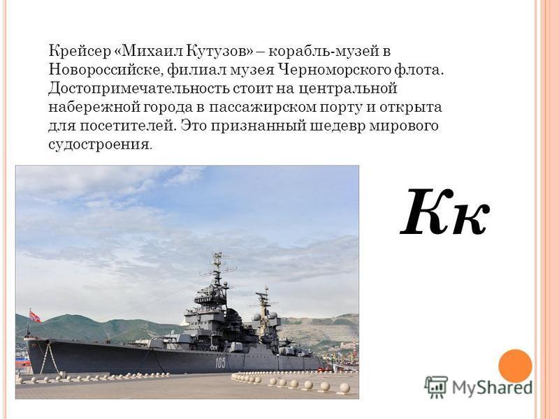 Кк Крейсер «Михаил Кутузов» – корабль-музей в Новороссийске, филиал музея Черноморского флота. Достопримечательность стоит на центральной набережной города в пассажирском порту и открыта для посетителей. Это признанный шедевр мирового судостроения.