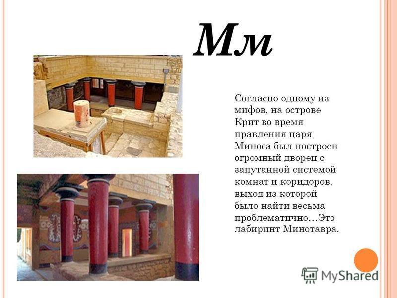 Мм Согласно одному из мифов, на острове Крит во время правления царя Миноса был построен огромный дворец с запутанной системой комнат и коридоров, выход из которой было найти весьма проблематично…Это лабиринт Минотавра.