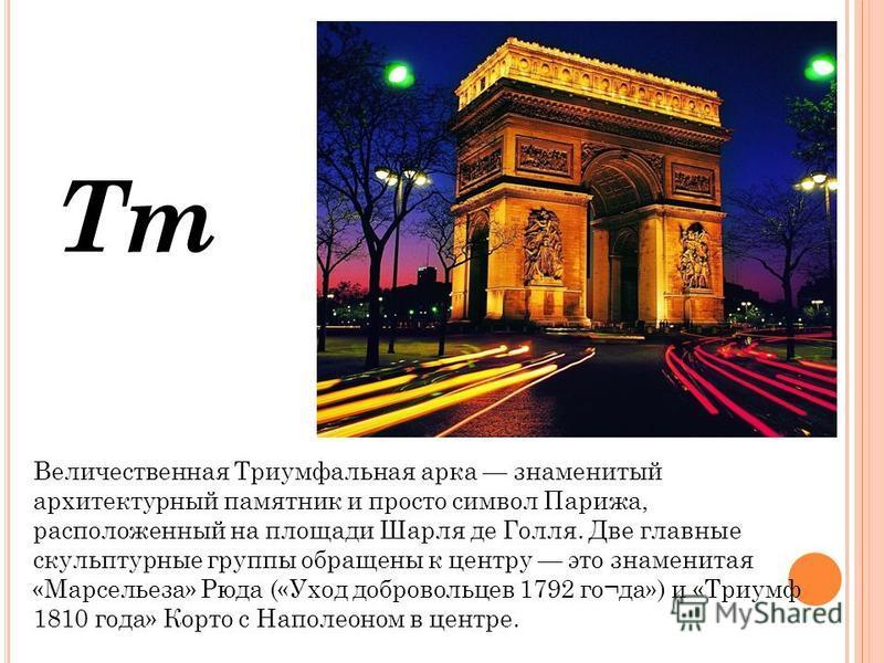 Тт Величественная Триумфальная арка знаменитый архитектурный памятник и просто символ Парижа, расположенный на площаде Шарля де Голля. Две главные скульптурные группы обращены к центру это знаменитая «Марсельеза» Рюда («Уход добровольцев 1792 го¬да»)