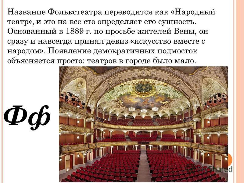 Фф Название Фолькстеатра переводется как «Народный театр», и это на все сто определяет его сущность. Основанный в 1889 г. по просьбе жителей Вены, он сразу и навсегда принял девиз «искусство вместе с народом». Появление демократичных подросток объясн